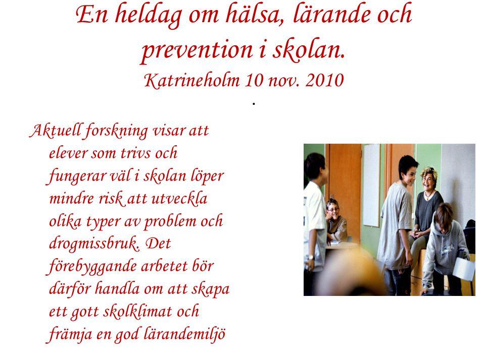 En heldag om hälsa, lärande och prevention i skolan. Katrineholm 10 nov. 2010 Aktuell forskning visar att elever som trivs och fungerar väl i skolan l