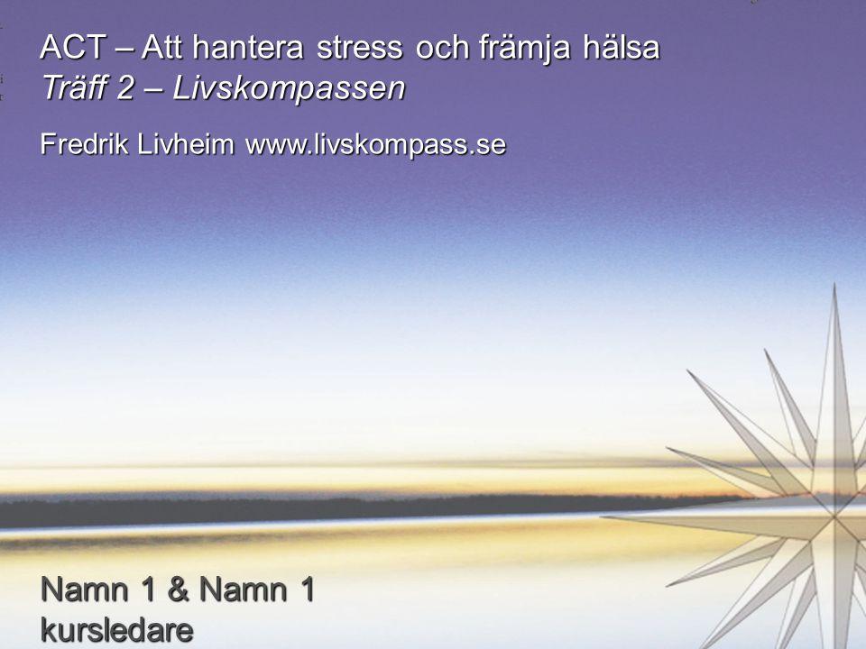 ACT – Att hantera stress och främja hälsa Träff 2 – Livskompassen Fredrik Livheim www.livskompass.se Namn 1 & Namn 1 kursledare