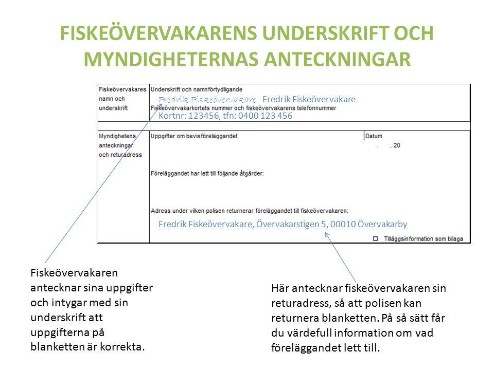 FISKEÖVERVAKARENS UNDERSKRIFT OCH MYNDIGHETERNAS ANTECKNINGAR Fredrik Fiskeövervakare Kortnr: 123456, tfn: 0400 123 456 Fredrik Fiskeövervakare, Övervakarstigen 5, 00010 Övervakarby Fiskeövervakaren antecknar sina uppgifter och intygar med sin underskrift att uppgifterna på blanketten är korrekta.