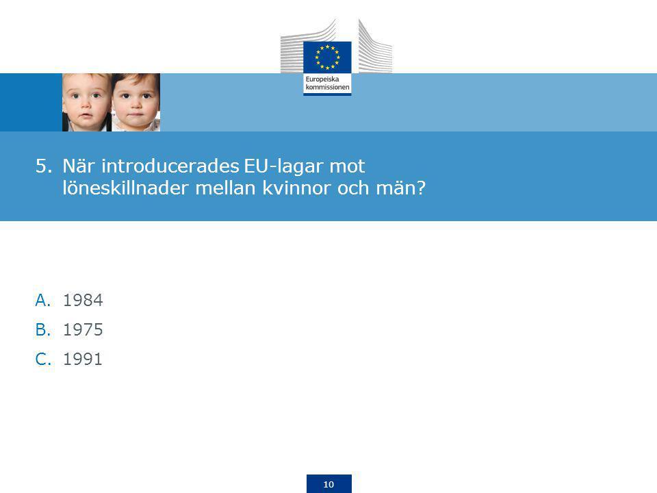 10 5.När introducerades EU-lagar mot löneskillnader mellan kvinnor och män? A.1984 B.1975 C.1991
