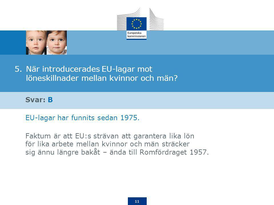 11 5.När introducerades EU-lagar mot löneskillnader mellan kvinnor och män? Svar: B EU-lagar har funnits sedan 1975. Faktum är att EU:s strävan att ga