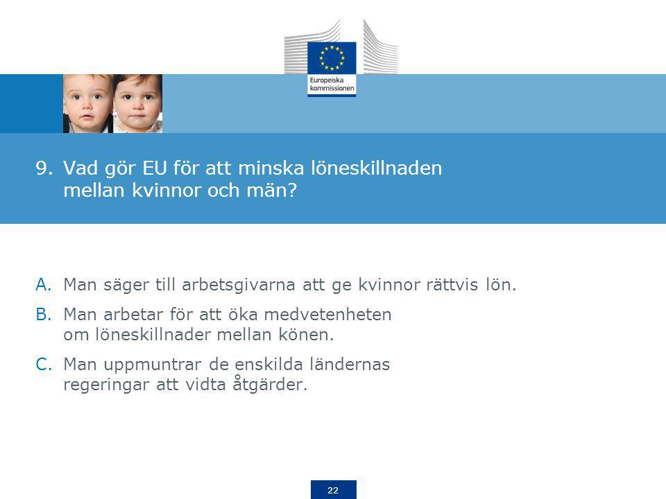 22 9.Vad gör EU för att minska löneskillnaden mellan kvinnor och män? A.Man säger till arbetsgivarna att ge kvinnor rättvis lön. B.Man arbetar för att