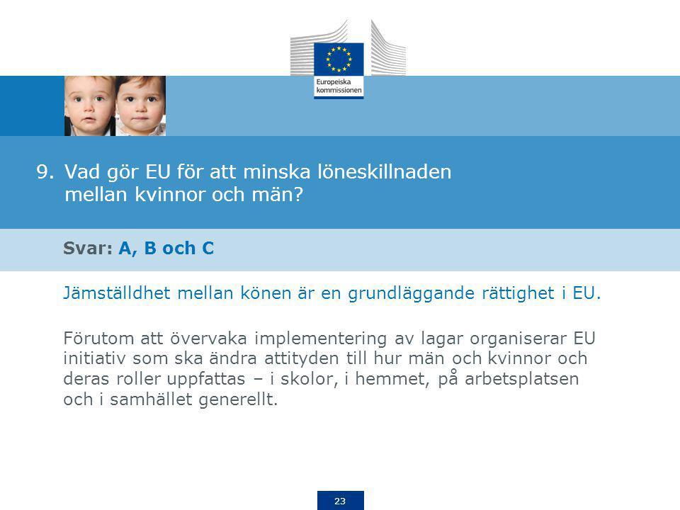 23 9.Vad gör EU för att minska löneskillnaden mellan kvinnor och män? Svar: A, B och C Jämställdhet mellan könen är en grundläggande rättighet i EU. F