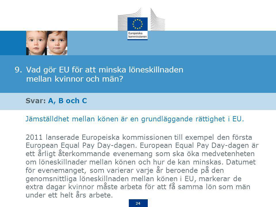 24 9.Vad gör EU för att minska löneskillnaden mellan kvinnor och män? Svar: A, B och C Jämställdhet mellan könen är en grundläggande rättighet i EU. 2