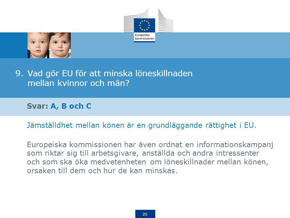25 9.Vad gör EU för att minska löneskillnaden mellan kvinnor och män? Svar: A, B och C Jämställdhet mellan könen är en grundläggande rättighet i EU. E