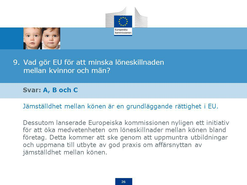 26 9.Vad gör EU för att minska löneskillnaden mellan kvinnor och män? Svar: A, B och C Jämställdhet mellan könen är en grundläggande rättighet i EU. D