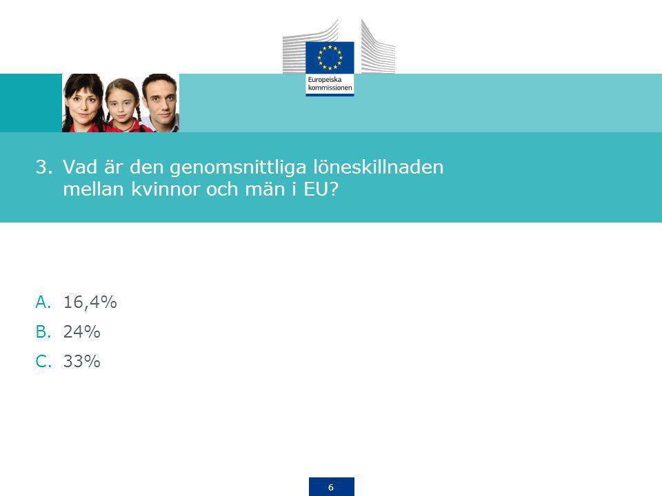 6 3.Vad är den genomsnittliga löneskillnaden mellan kvinnor och män i EU? A.16,4% B.24% C.33%
