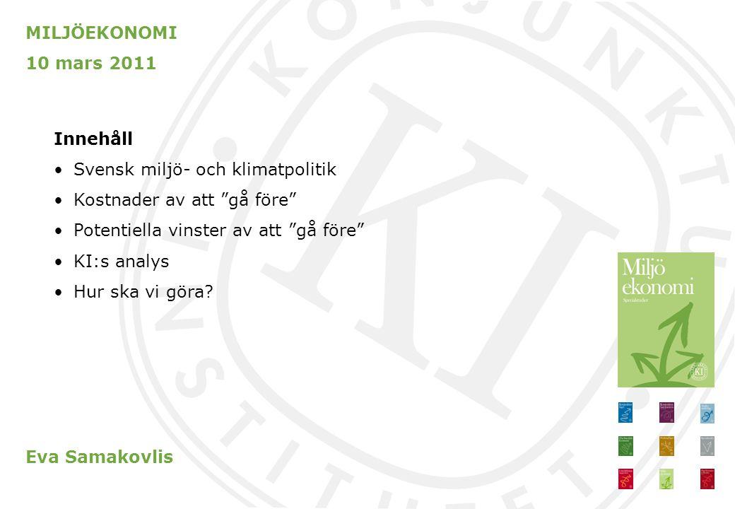 MILJÖEKONOMI 10 mars 2011 Innehåll Svensk miljö- och klimatpolitik Kostnader av att gå före Potentiella vinster av att gå före KI:s analys Hur ska vi göra.