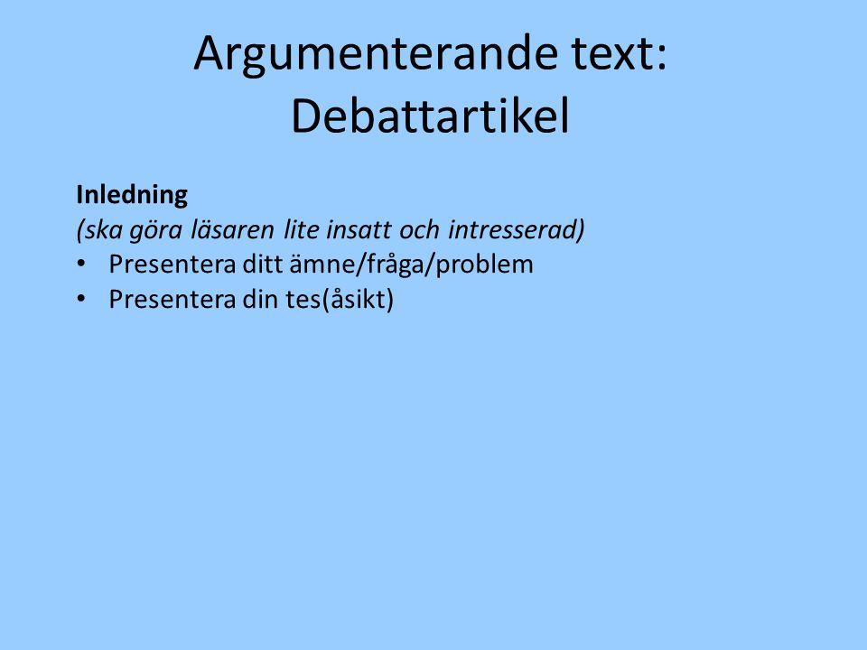 Argumenterande text: Debattartikel Inledning (ska göra läsaren lite insatt och intresserad) Presentera ditt ämne/fråga/problem Presentera din tes(åsikt)