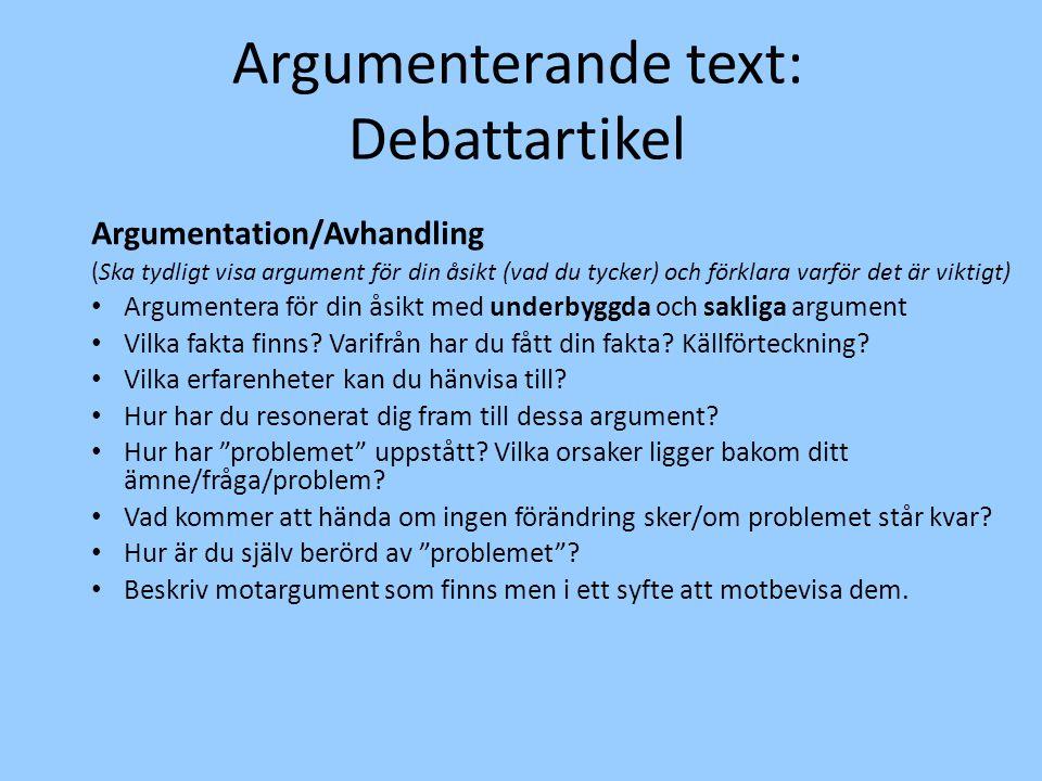 Argumenterande text: Debattartikel Argumentation/Avhandling (Ska tydligt visa argument för din åsikt (vad du tycker) och förklara varför det är viktigt) Argumentera för din åsikt med underbyggda och sakliga argument Vilka fakta finns.