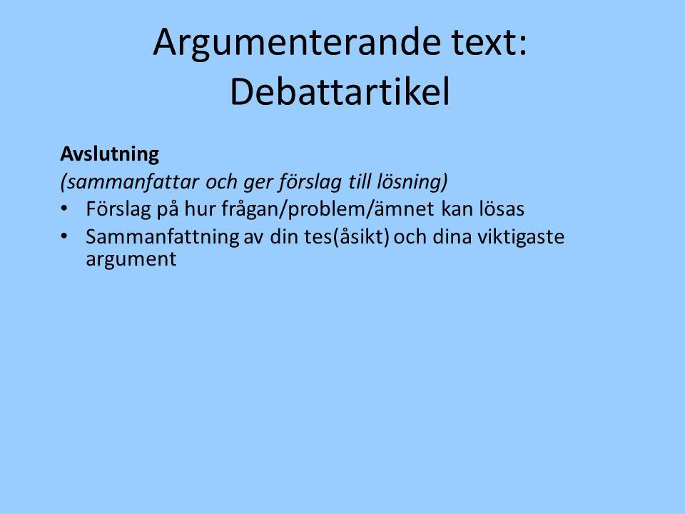 Argumenterande text: Debattartikel Avslutning (sammanfattar och ger förslag till lösning) Förslag på hur frågan/problem/ämnet kan lösas Sammanfattning av din tes(åsikt) och dina viktigaste argument