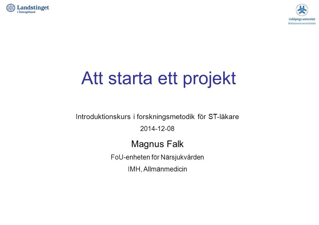 Att starta ett projekt Hälsouniversitetet Introduktionskurs i forskningsmetodik för ST-läkare 2014-12-08 Magnus Falk FoU-enheten för Närsjukvården IMH