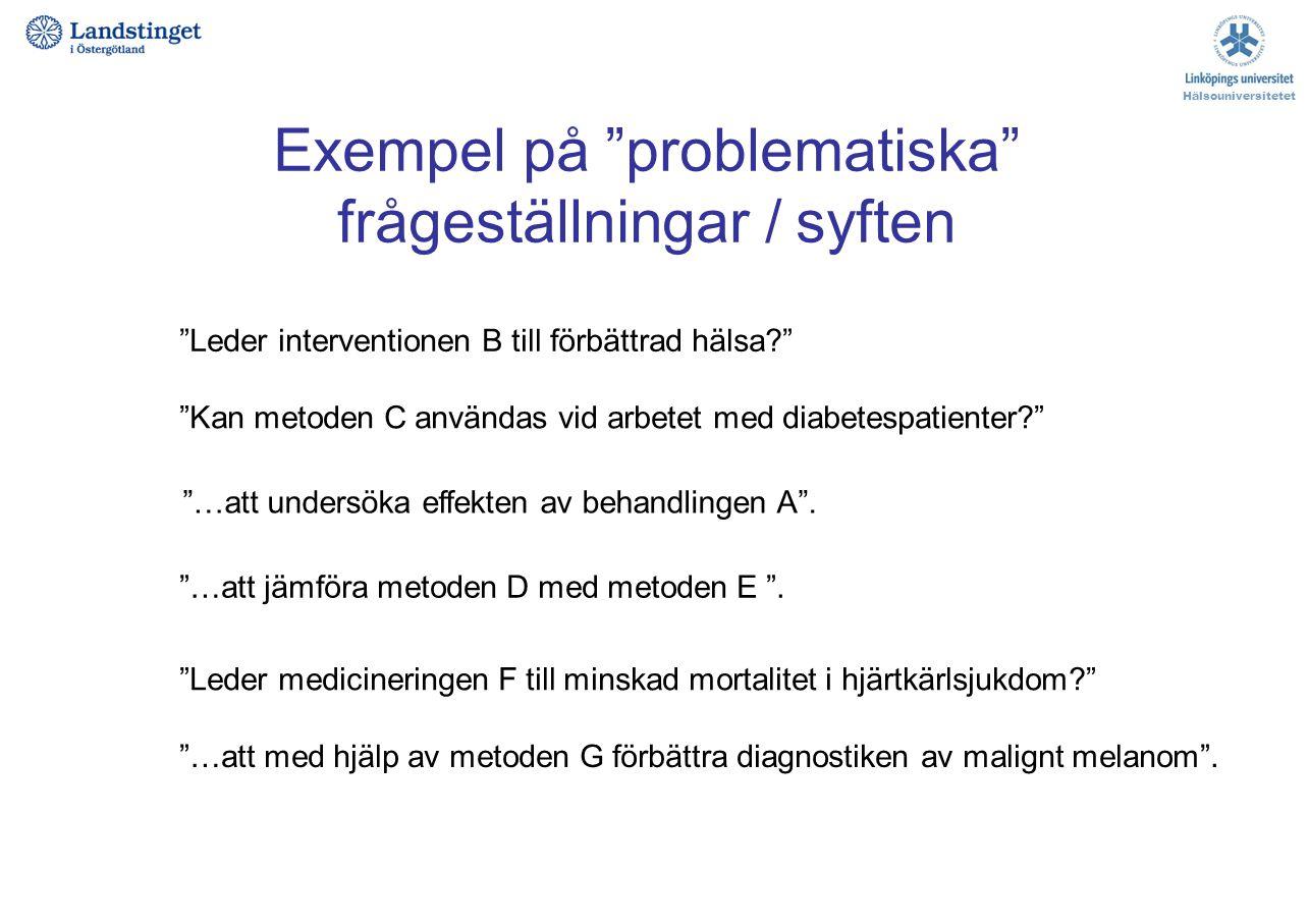 """Exempel på """"problematiska"""" frågeställningar / syften Hälsouniversitetet """"…att undersöka effekten av behandlingen A"""". """"Leder interventionen B till förb"""