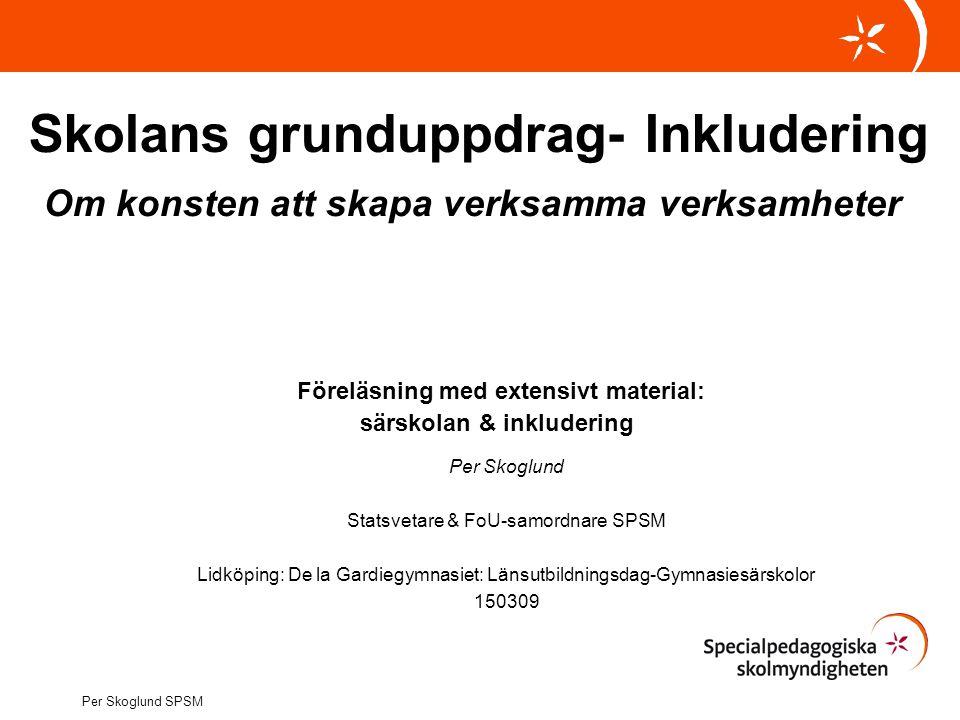 Skolans grunduppdrag- Inkludering Om konsten att skapa verksamma verksamheter Föreläsning med extensivt material: särskolan & inkludering Per Skoglund