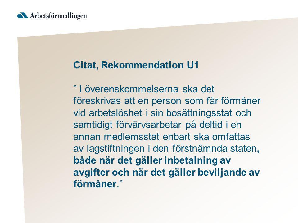 Citat, Rekommendation U1 I överenskommelserna ska det föreskrivas att en person som får förmåner vid arbetslöshet i sin bosättningsstat och samtidigt förvärvsarbetar på deltid i en annan medlemsstat enbart ska omfattas av lagstiftningen i den förstnämnda staten, både när det gäller inbetalning av avgifter och när det gäller beviljande av förmåner.