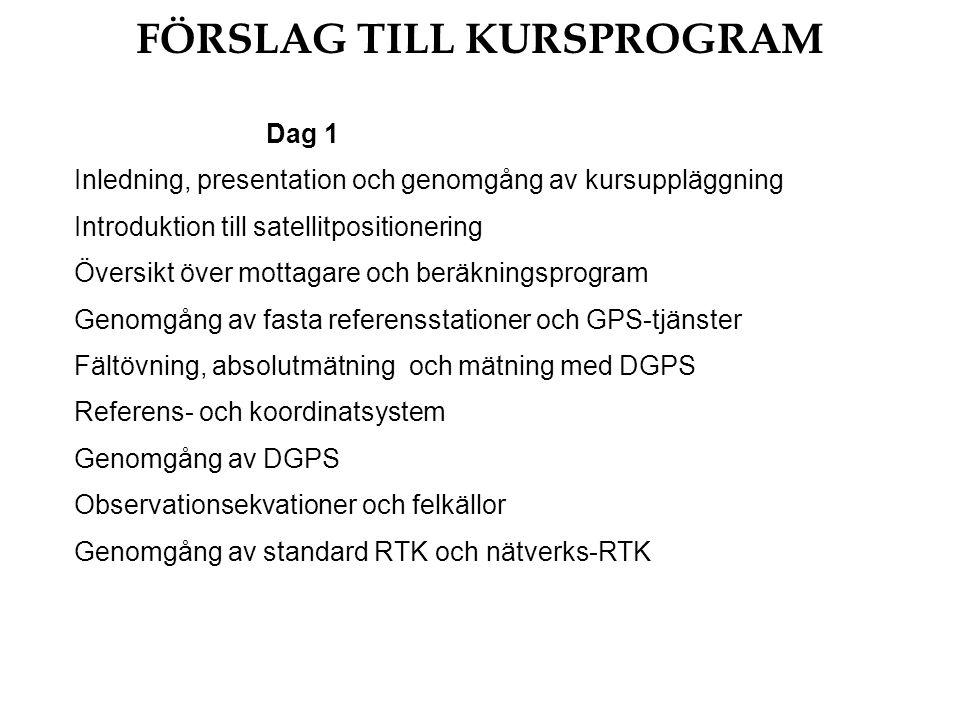 FÖRSLAG TILL KURSPROGRAM Dag 1 Inledning, presentation och genomgång av kursuppläggning Introduktion till satellitpositionering Översikt över mottagare och beräkningsprogram Genomgång av fasta referensstationer och GPS-tjänster Fältövning, absolutmätning och mätning med DGPS Referens- och koordinatsystem Genomgång av DGPS Observationsekvationer och felkällor Genomgång av standard RTK och nätverks-RTK