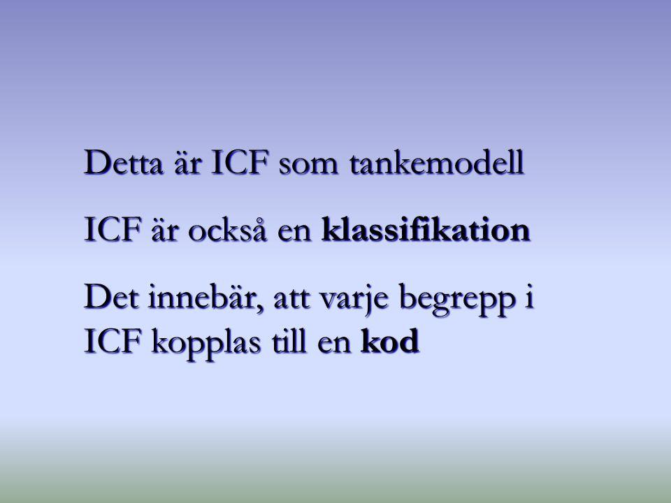 Detta är ICF som tankemodell ICF är också en klassifikation Det innebär, att varje begrepp i ICF kopplas till en kod
