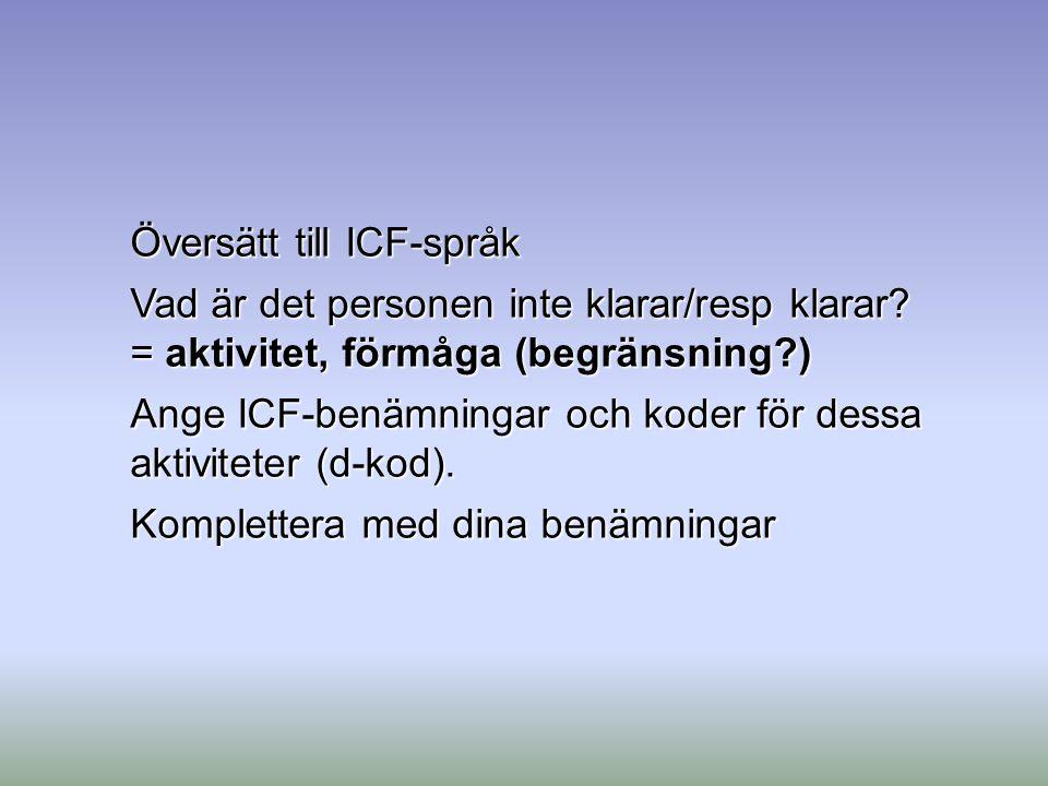 Översätt till ICF-språk Vad är det personen inte klarar/resp klarar? = aktivitet, förmåga (begränsning?) Ange ICF-benämningar och koder för dessa akti
