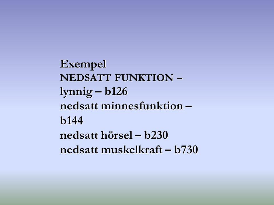 Exempel NEDSATT FUNKTION – lynnig – b126 nedsatt minnesfunktion – b144 nedsatt hörsel – b230 nedsatt muskelkraft – b730