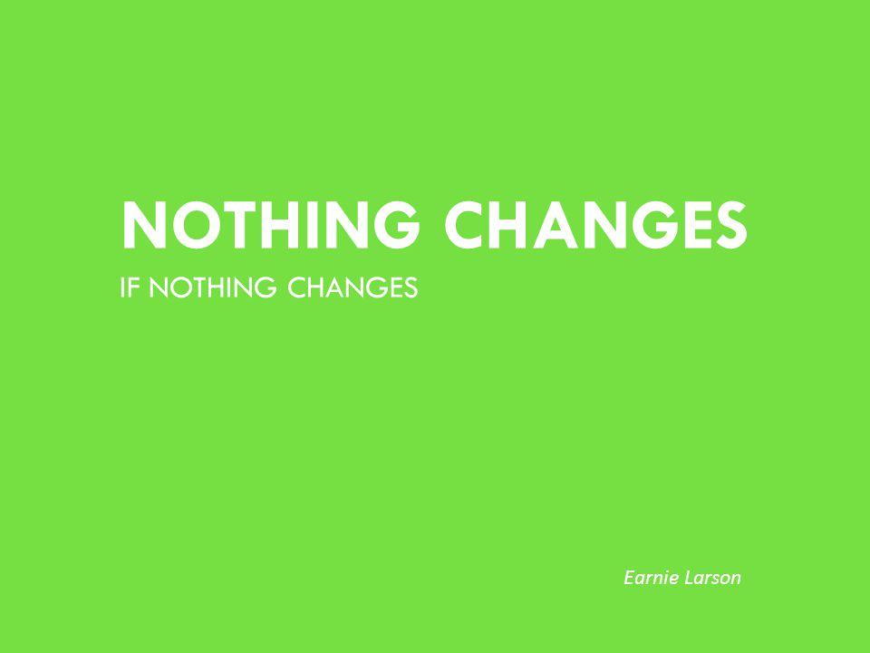 NOTHING CHANGES IF NOTHING CHANGES Earnie Larson