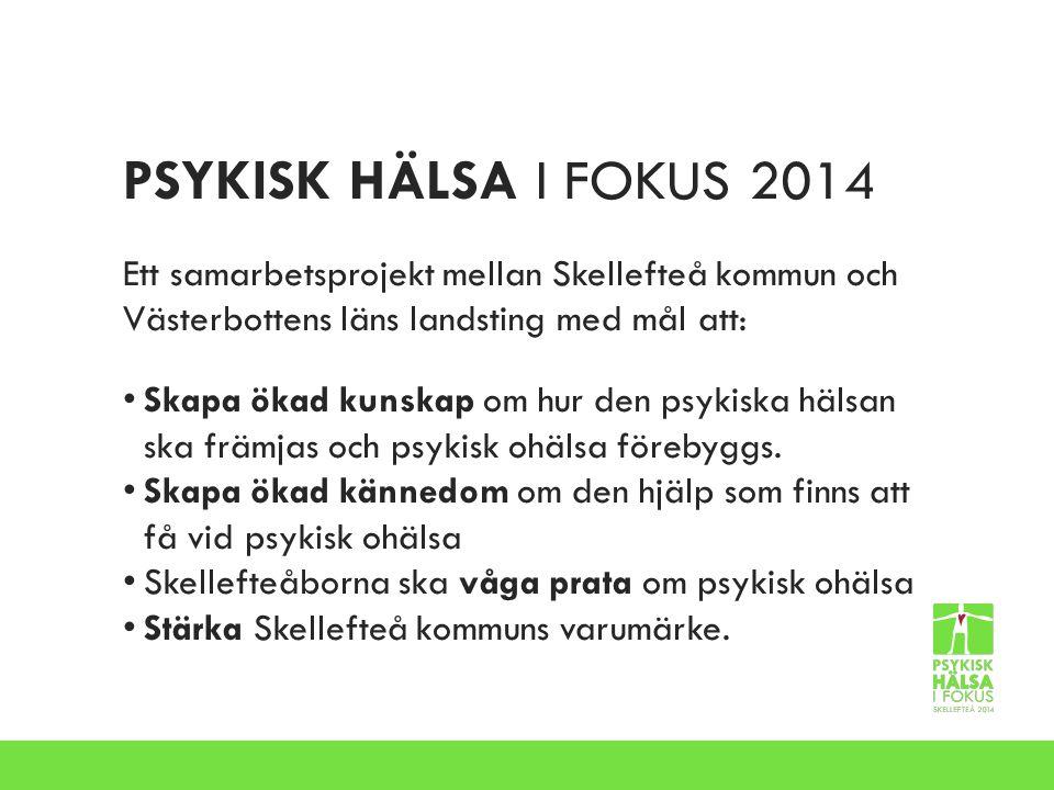 PSYKISK HÄLSA I FOKUS 2014 Ett samarbetsprojekt mellan Skellefteå kommun och Västerbottens läns landsting med mål att: Skapa ökad kunskap om hur den psykiska hälsan ska främjas och psykisk ohälsa förebyggs.