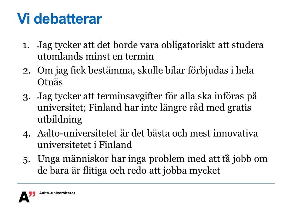 Vi debatterar 1.Jag tycker att det borde vara obligatoriskt att studera utomlands minst en termin 2.Om jag fick bestämma, skulle bilar förbjudas i hela Otnäs 3.Jag tycker att terminsavgifter för alla ska införas på universitet; Finland har inte längre råd med gratis utbildning 4.Aalto-universitetet är det bästa och mest innovativa universitetet i Finland 5.Unga människor har inga problem med att få jobb om de bara är flitiga och redo att jobba mycket