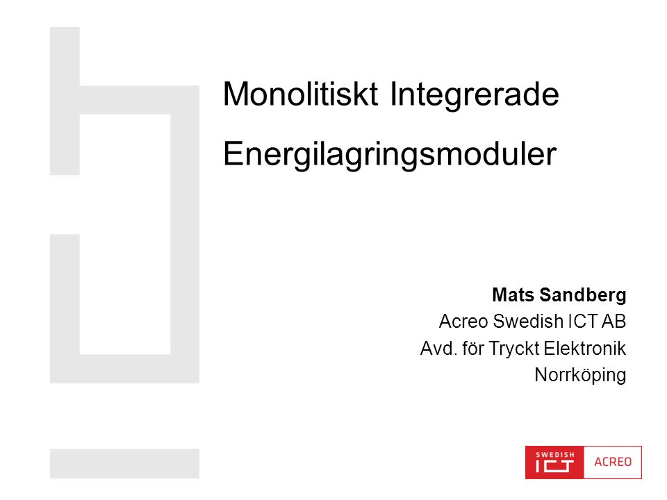 www.acreo.se MODULIT MODULIT - Monolitiskt Integrerade Energilagringsmoduler Projektstart:2013-12-01 Projektslut: 2017-12-29 Huvudstödsmottagare: Acreo Swedish ICT AB Partner: Linköpings Universitet (LiU) Kungliga Tekniska Högskolan (KTH) Mittuniversitetet (Miun) Innventia AB SICS-East Swedish ICT AB Batterifonden Stödsumma: 15 550 000