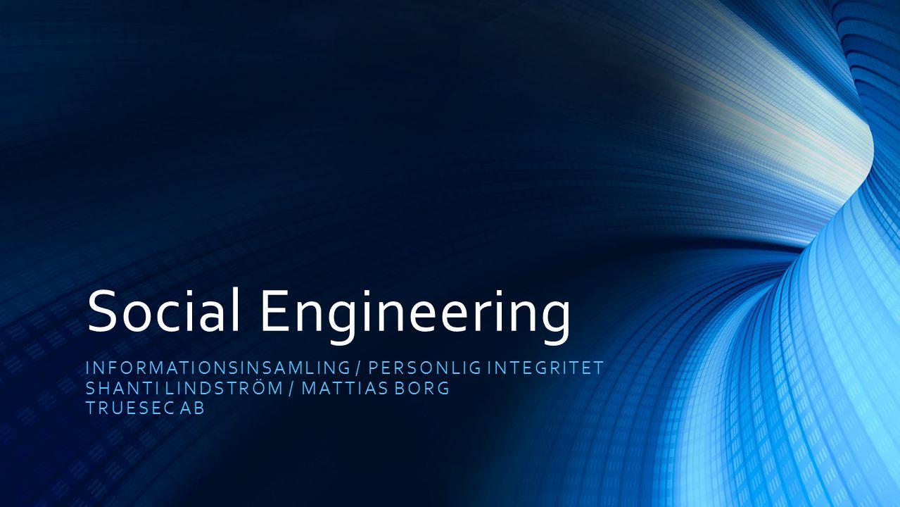 Social Engineering INFORMATIONSINSAMLING / PERSONLIG INTEGRITET SHANTI LINDSTRÖM / MATTIAS BORG TRUESEC AB