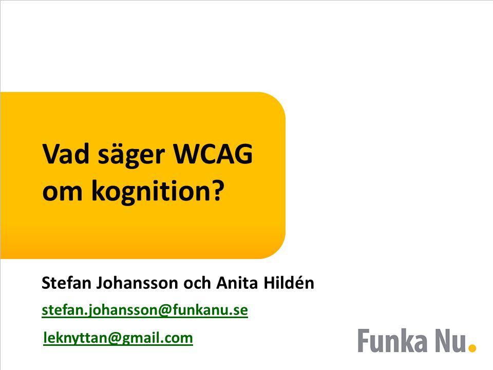 Vad säger WCAG om kognition? Stefan Johansson och Anita Hildén stefan.johansson@funkanu.se leknyttan@gmail.com