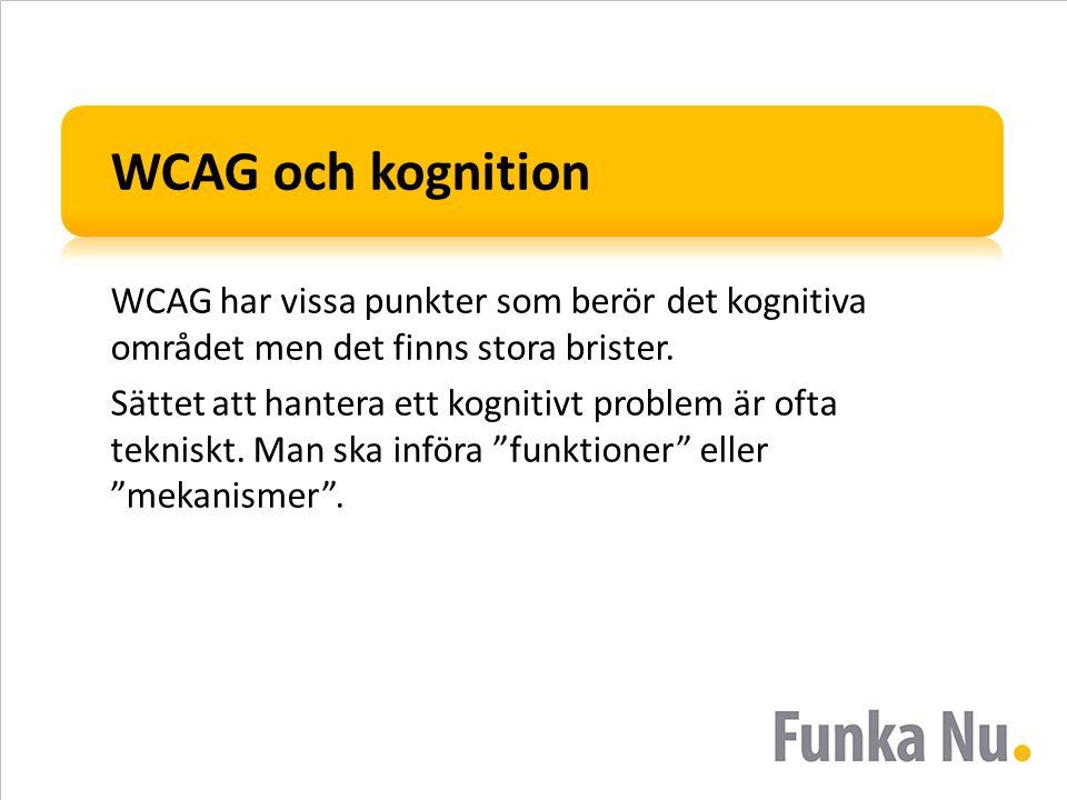 WCAG och kognition WCAG har vissa punkter som berör det kognitiva området men det finns stora brister. Sättet att hantera ett kognitivt problem är oft