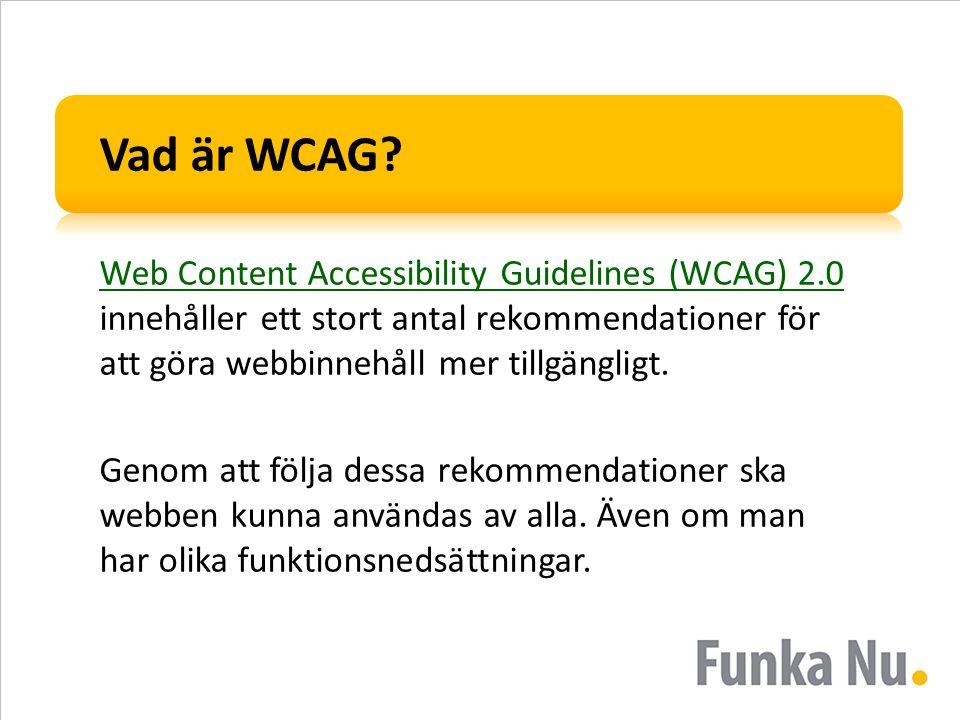 Vad är WCAG? Web Content Accessibility Guidelines (WCAG) 2.0 Web Content Accessibility Guidelines (WCAG) 2.0 innehåller ett stort antal rekommendation