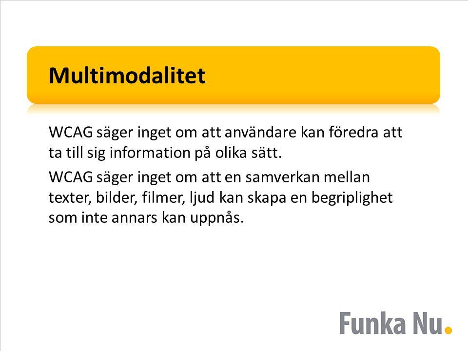 Multimodalitet WCAG säger inget om att användare kan föredra att ta till sig information på olika sätt. WCAG säger inget om att en samverkan mellan te