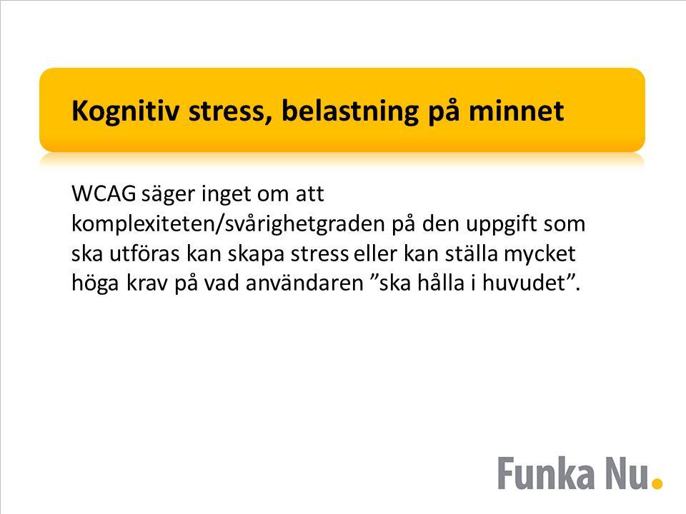Kognitiv stress, belastning på minnet WCAG säger inget om att komplexiteten/svårighetgraden på den uppgift som ska utföras kan skapa stress eller kan
