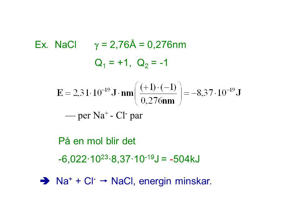 Ex. NaCl  = 2,76Å = 0,276nm Q 1 = +1, Q 2 = -1 — per Na + - Cl - par På en mol blir det -6,022·10 23 ·8,37·10 -19 J = -504kJ  Na + + Cl -  NaCl, en