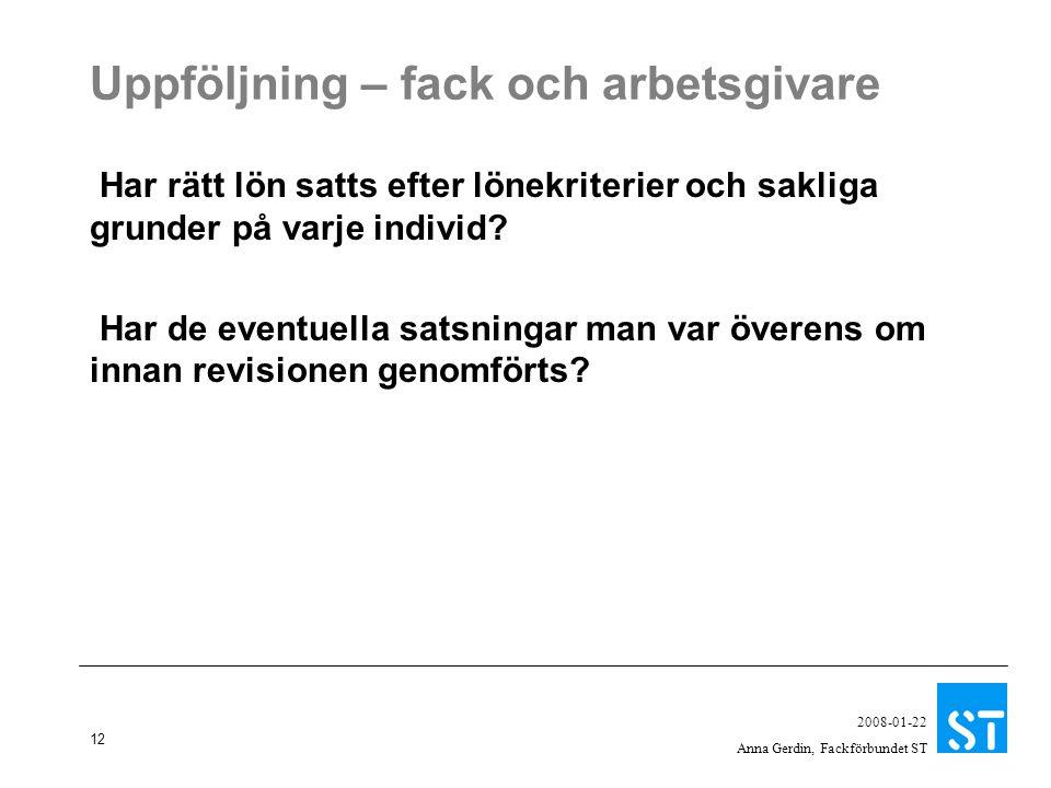 12 2008-01-22 Anna Gerdin, Fackförbundet ST Uppföljning – fack och arbetsgivare Har rätt lön satts efter lönekriterier och sakliga grunder på varje individ.