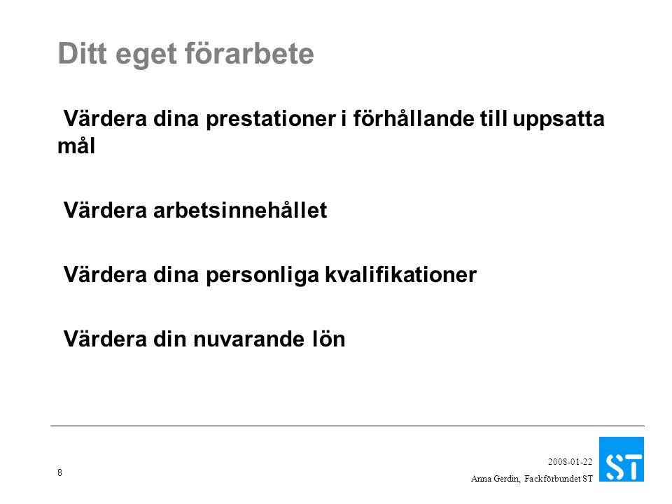 8 2008-01-22 Anna Gerdin, Fackförbundet ST Ditt eget förarbete Värdera dina prestationer i förhållande till uppsatta mål Värdera arbetsinnehållet Värdera dina personliga kvalifikationer Värdera din nuvarande lön