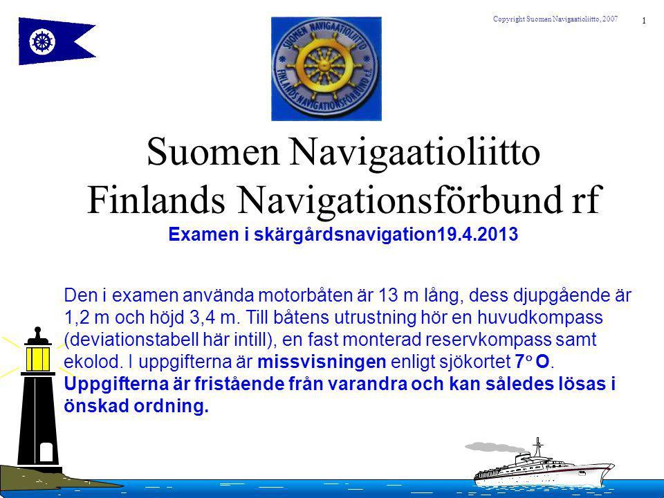 1 Copyright Suomen Navigaatioliitto, 2007 Suomen Navigaatioliitto Finlands Navigationsförbund rf Examen i skärgårdsnavigation19.4.2013 Den i examen använda motorbåten är 13 m lång, dess djupgående är 1,2 m och höjd 3,4 m.