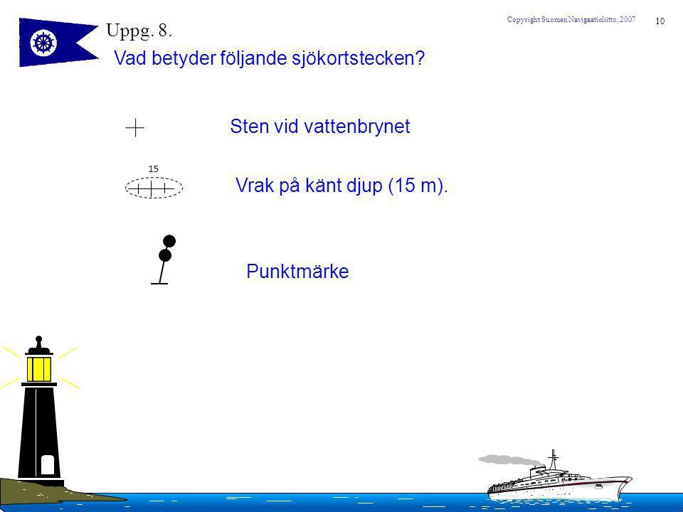 10 Copyright Suomen Navigaatioliitto, 2007 Uppg. 8. Vad betyder följande sjökortstecken? 15 Sten vid vattenbrynet Vrak på känt djup (15 m). Punktmärke