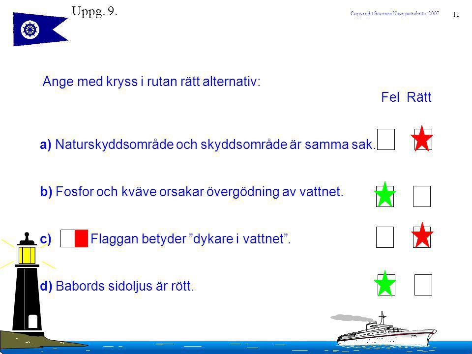 11 Copyright Suomen Navigaatioliitto, 2007 Uppg. 9. Ange med kryss i rutan rätt alternativ: Fel Rätt a) Naturskyddsområde och skyddsområde är samma sa