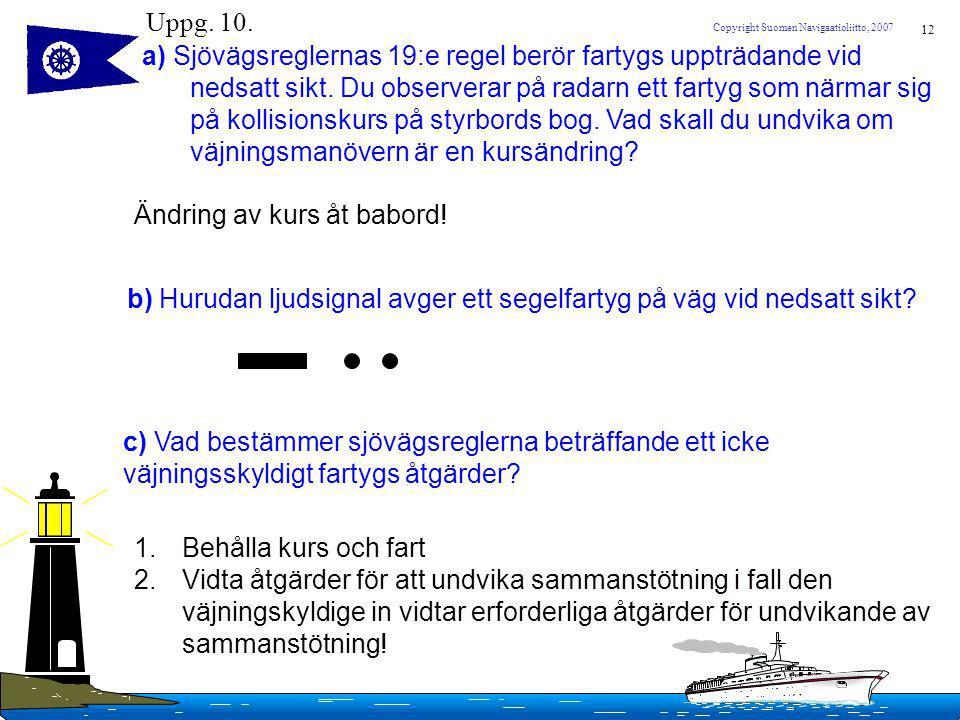 12 Copyright Suomen Navigaatioliitto, 2007 Uppg. 10. a) Sjövägsreglernas 19:e regel berör fartygs uppträdande vid nedsatt sikt. Du observerar på radar