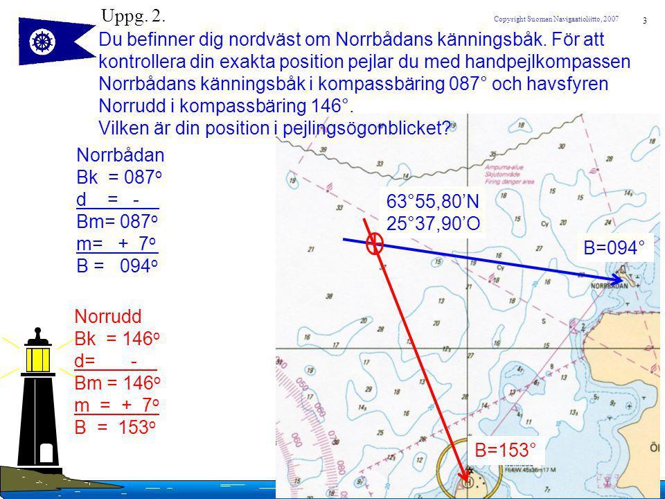 3 Copyright Suomen Navigaatioliitto, 2007 Uppg. 2. Du befinner dig nordväst om Norrbådans känningsbåk. För att kontrollera din exakta position pejlar