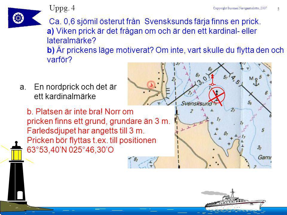 5 Copyright Suomen Navigaatioliitto, 2007 Ca. 0,6 sjömil österut från Svensksunds färja finns en prick. a) Viken prick är det frågan om och är den ett