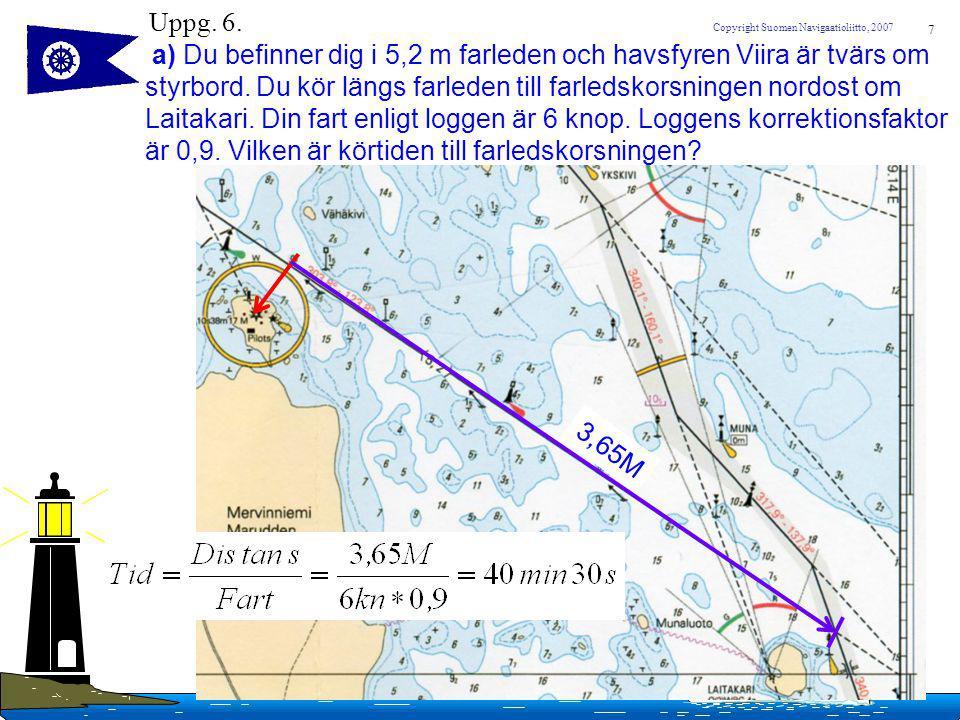 7 Copyright Suomen Navigaatioliitto, 2007 Uppg. 6. a) Du befinner dig i 5,2 m farleden och havsfyren Viira är tvärs om styrbord. Du kör längs farleden