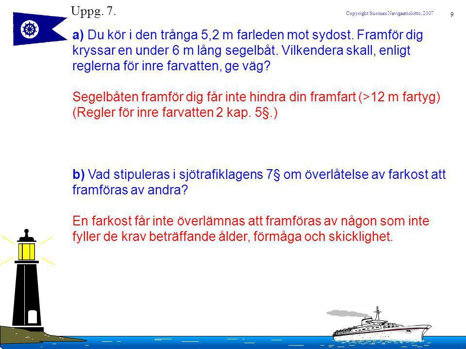 9 Copyright Suomen Navigaatioliitto, 2007 Uppg. 7. a) Du kör i den trånga 5,2 m farleden mot sydost. Framför dig kryssar en under 6 m lång segelbåt. V
