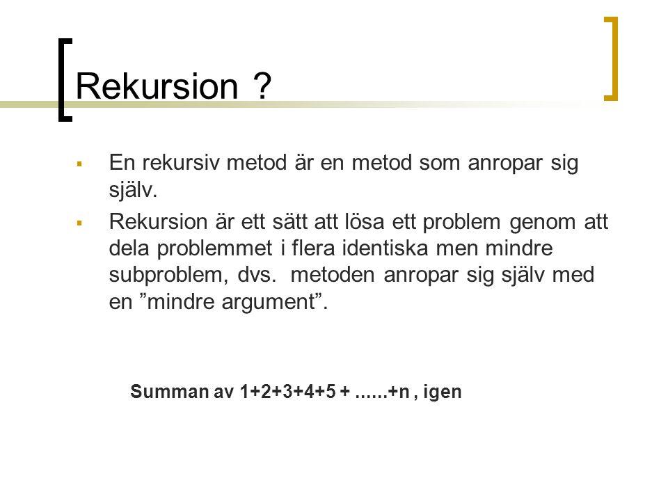 Rekursion ?  En rekursiv metod är en metod som anropar sig själv.  Rekursion är ett sätt att lösa ett problem genom att dela problemmet i flera iden