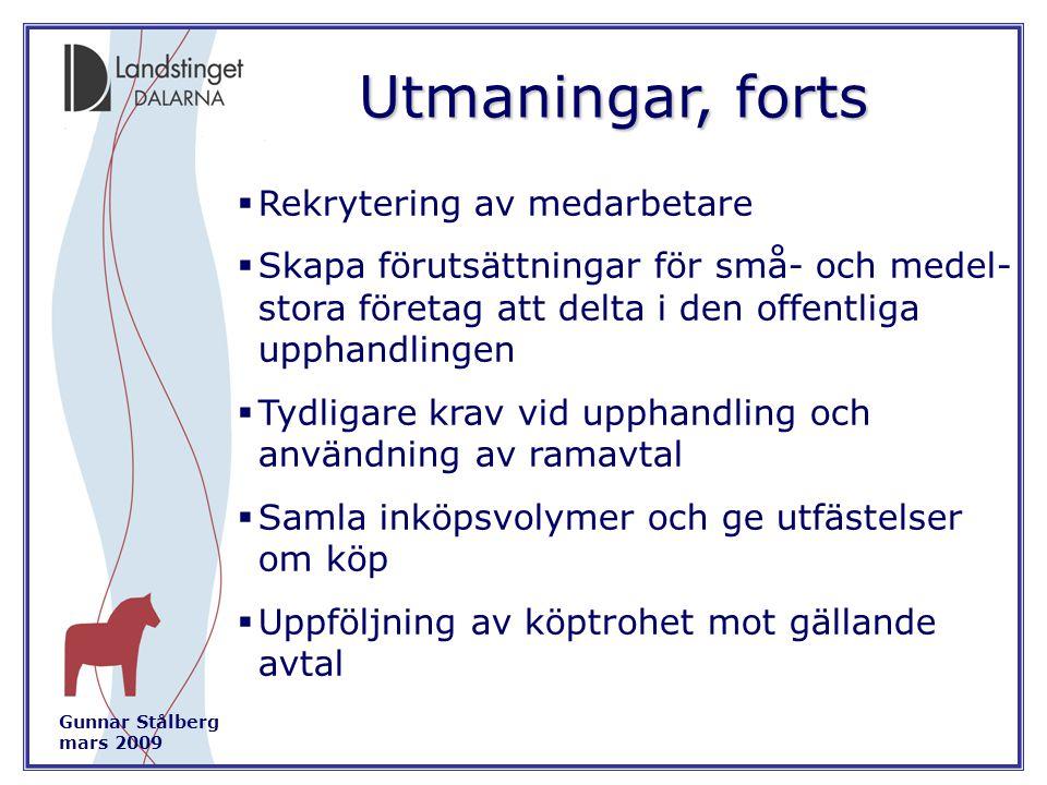 Gunnar Stålberg mars 2009 Utmaningar, forts  Rekrytering av medarbetare  Skapa förutsättningar för små- och medel- stora företag att delta i den offentliga upphandlingen  Tydligare krav vid upphandling och användning av ramavtal  Samla inköpsvolymer och ge utfästelser om köp  Uppföljning av köptrohet mot gällande avtal