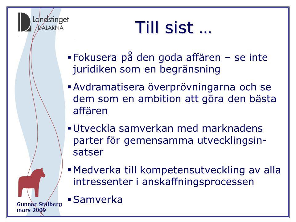 Gunnar Stålberg mars 2009 Till sist …  Fokusera på den goda affären – se inte juridiken som en begränsning  Avdramatisera överprövningarna och se dem som en ambition att göra den bästa affären  Utveckla samverkan med marknadens parter för gemensamma utvecklingsin- satser  Medverka till kompetensutveckling av alla intressenter i anskaffningsprocessen  Samverka
