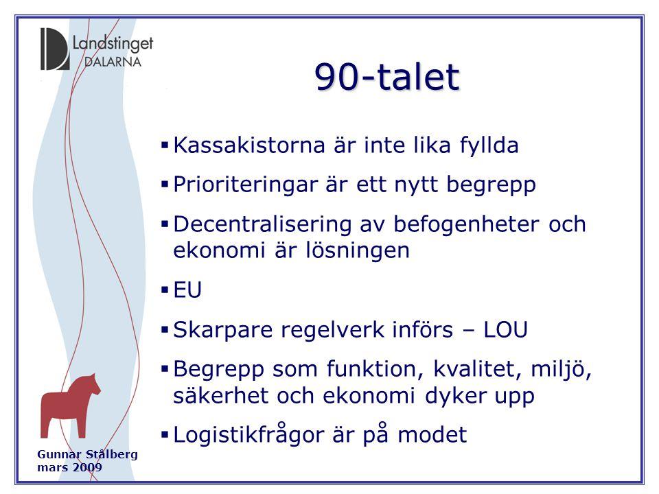 Gunnar Stålberg mars 2009 90-talet  Kassakistorna är inte lika fyllda  Prioriteringar är ett nytt begrepp  Decentralisering av befogenheter och ekonomi är lösningen  EU  Skarpare regelverk införs – LOU  Begrepp som funktion, kvalitet, miljö, säkerhet och ekonomi dyker upp  Logistikfrågor är på modet