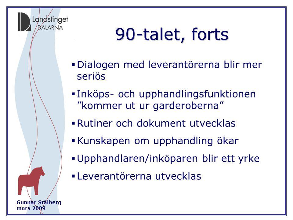 Gunnar Stålberg mars 2009 90-talet, forts  Dialogen med leverantörerna blir mer seriös  Inköps- och upphandlingsfunktionen kommer ut ur garderoberna  Rutiner och dokument utvecklas  Kunskapen om upphandling ökar  Upphandlaren/inköparen blir ett yrke  Leverantörerna utvecklas