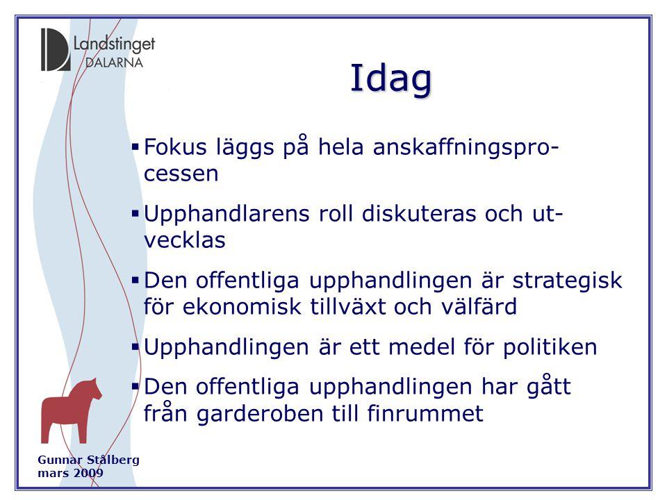 Gunnar Stålberg mars 2009 Idag  Fokus läggs på hela anskaffningspro- cessen  Upphandlarens roll diskuteras och ut- vecklas  Den offentliga upphandlingen är strategisk för ekonomisk tillväxt och välfärd  Upphandlingen är ett medel för politiken  Den offentliga upphandlingen har gått från garderoben till finrummet